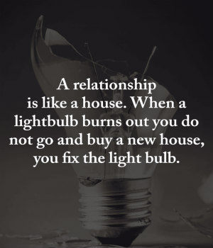 Quotes A relationship is like a house. When a light bulb burns out you do not go and buy a new house, you fix the light bulb.-m